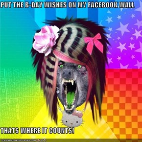 PUT THE B-DAY WISHES ON MY FACEBOOK WALL  THATS WHERE IT COUNTS!