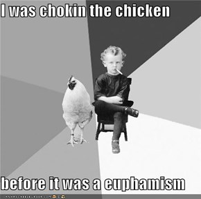 I was chokin the chicken  before it was a euphamism