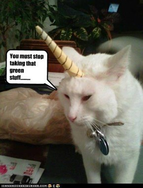 You must stop taking that green stuff.........