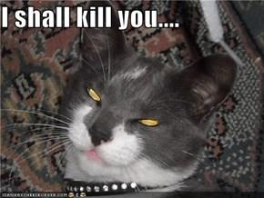 I shall kill you....