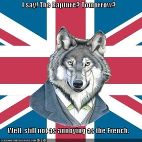 I say! The Rapture? Tomorrow?  Well, still not as annoying as the French.