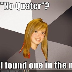 """No Quater""?  I found one in the my pocket"