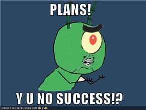 PLANS!  Y U NO SUCCESS!?