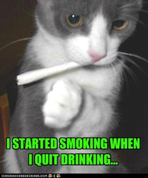 I STARTED SMOKING WHEN I QUIT DRINKING...