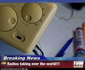 Breaking News - Radios taking over the world!!!