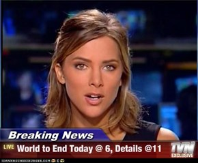 Breaking News - World to End Today @ 6, Details @11