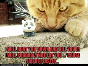 I WILL HUNT YOU DOWN AND KILL YOU !!! I WILL PROBABLY NOT EAT YOU ... 'CAUSE YOU'RE PLASTIC...