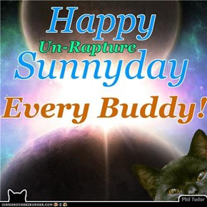 Happy *Un-Rapture* Sunnyday Every Buddy! . . . . . . . . . . . . . . . . . . . .