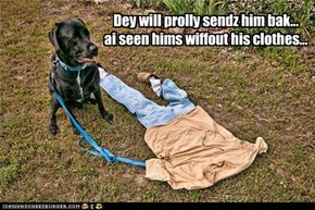 Dey will prolly sendz him bak... ai seen hims wiffout his clothes...