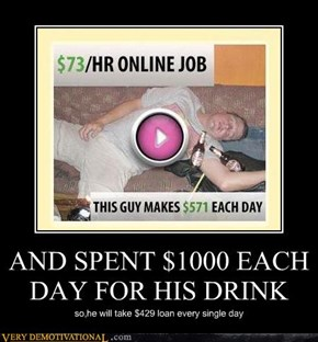 AND SPENT $1000 EACH DAY FOR HIS DRINK