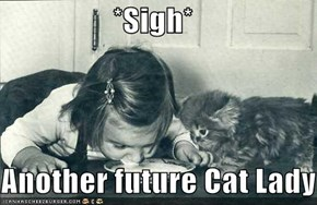 *Sigh*  Another future Cat Lady