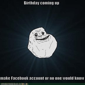 Birthday coming up  make Facebook account or no one would know