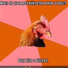 How do you get pikachu onto a bus?  Buy him a ticket.