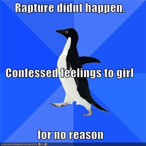 Rapture didnt happen. Confessed feelings to girl for no reason