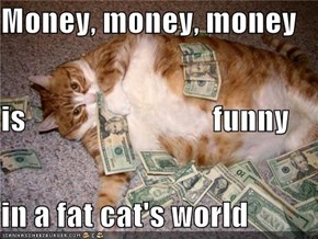 Money, money, money is                              funny in a fat cat's world