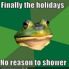 Finally the holidays  No reason to shower
