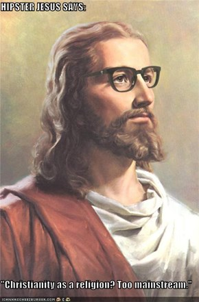 "HIPSTER JESUS SAYS:  ""Christianity as a religion? Too mainstream."""
