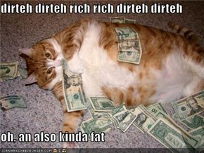 dirteh dirteh rich rich dirteh dirteh  oh, an also kinda fat
