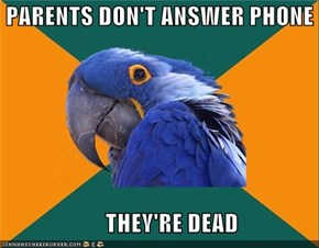 PARENTS DON'T ANSWER PHONE                        THEY'RE DEAD