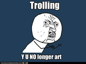 I just went to  >>Last In art of trolling. It's not just me that things this right?