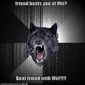 friend beats you at Wii?  Beat friend with Wii!!!!!