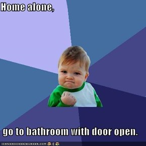 Home alone,   go to bathroom with door open.