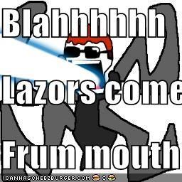 Blahhhhhh Lazors come Frum mouth