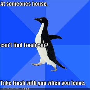 At someones house, can't find trashcan? Take trash with you when you leave.
