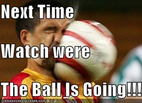 Next Time Watch were The Ball Is Going!!!