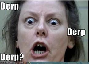 Derp Derp Derp?