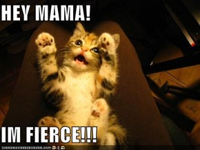 HEY MAMA!  IM FIERCE!!!