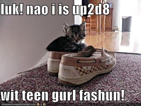 luk! nao i is up2d8  wit teen gurl fashun!