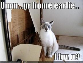 Umm...ur home earlie...  I luv u?