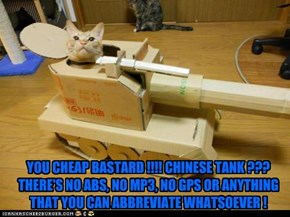 YOU CHEAP BASTARD !!!! CHINESE TANK ??? THERE'S NO ABS, NO MP3, NO GPS OR ANYTHING THAT YOU CAN ABBREVIATE WHATSOEVER !