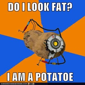 DO I LOOK FAT?  I AM A POTATOE