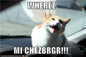 WHEREZ  MI CHEZBRGR!!!