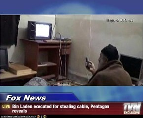Fox News - Bin Laden executed for stealing cable, Pentagon reveals