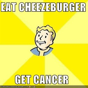 EAT CHEEZEBURGER  GET CANCER