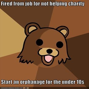 Fired from job for not helping charity  Start an orphanage for the under 10s