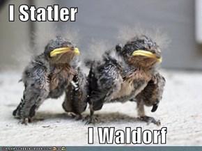 I Statler                        I Waldorf
