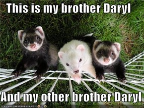 This is my brother Daryl  And my other brother Daryl