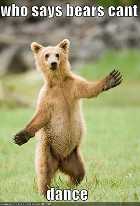 who says bears cant  dance