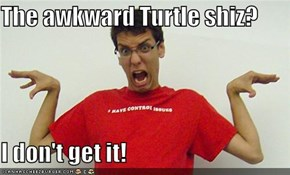 The awkward Turtle shiz?  I don't get it!