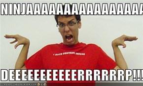 NINJAAAAAAAAAAAAAAAAAAAAAAAAAAAAAAA  DEEEEEEEEEEERRRRRRP!!!!!!!!!!