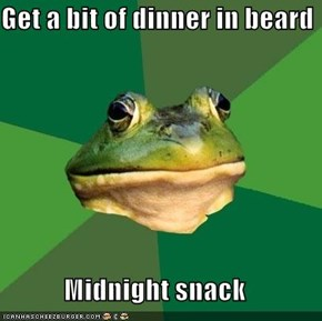 Get a bit of dinner in beard  Midnight snack
