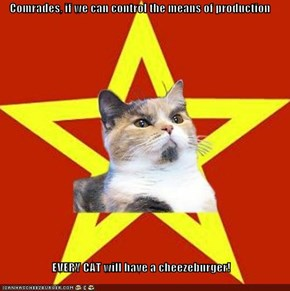 Comrades, if we can control the means of production  EVERY CAT will have a cheezeburger!