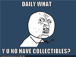DAILY WHAT  Y U NO HAVE COLLECTIBLES?