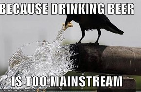 BECAUSE DRINKING BEER  IS TOO MAINSTREAM