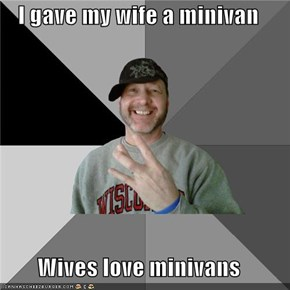 I gave my wife a minivan  Wives love minivans