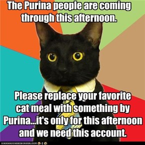 The Purina people are coming through this afternoon.